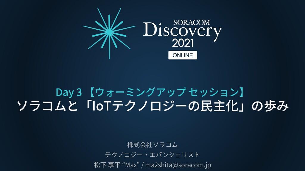 Day 3 【ウォーミングアップ セッション】 ソラコムと「IoTテクノロジーの民主化」の歩み...