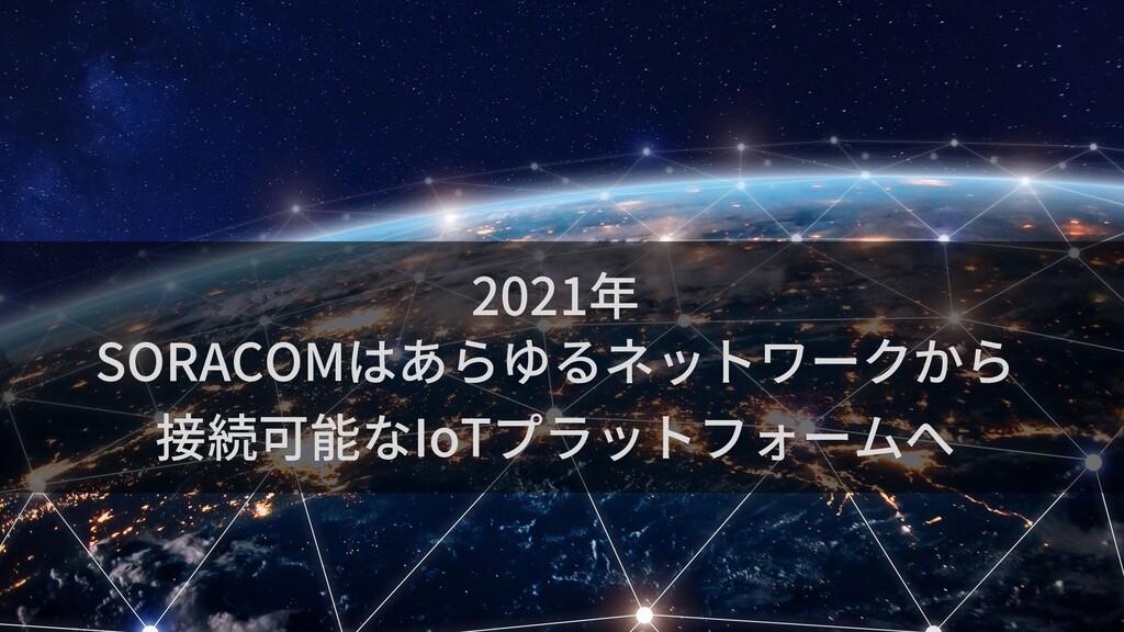 2021年 SORACOMはあらゆるネットワークから 接続可能なIoTプラットフォームへ
