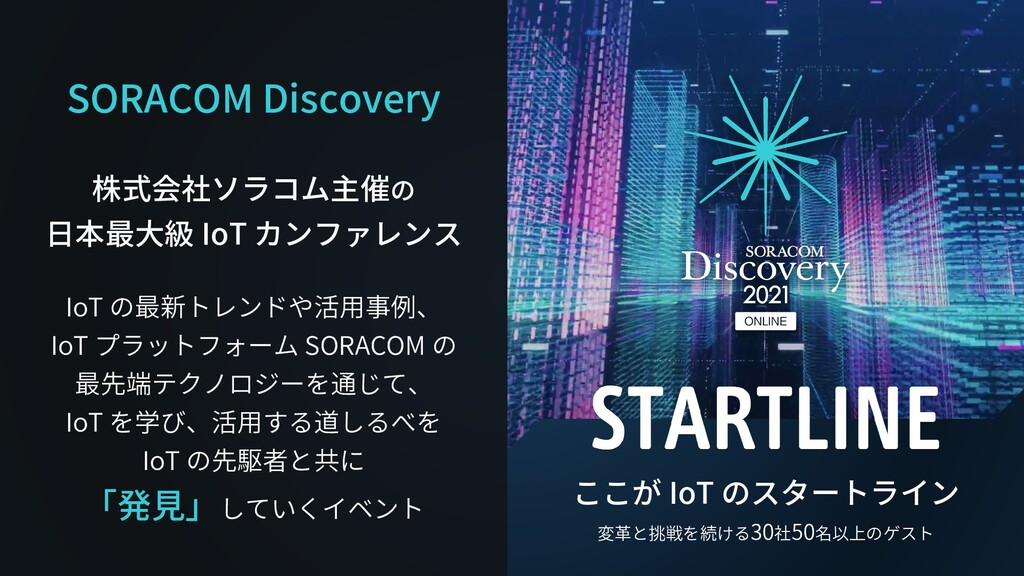 SORACOM Discovery 株式会社ソラコム主催の 日本最大級 IoT カンファレンス...