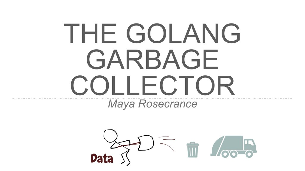 THE GOLANG GARBAGE COLLECTOR Maya Rosecrance