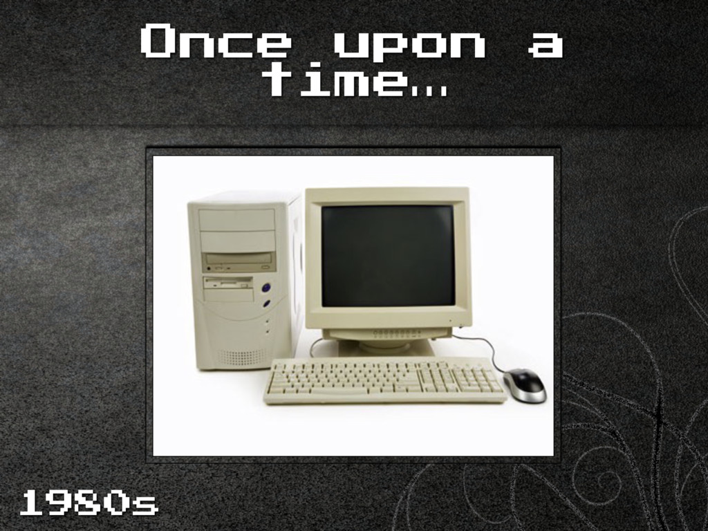 Once upon a time… 1980s