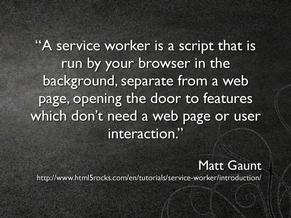 """""""A service worker is a script that is run by yo..."""