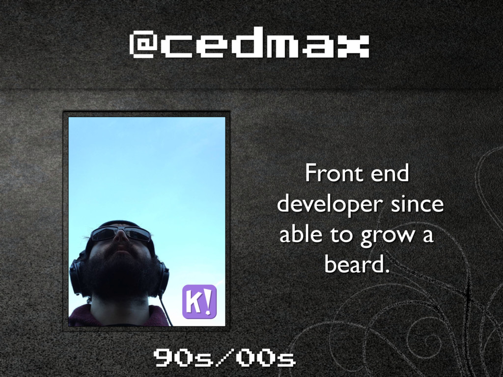 @cedmax Front end developer since able to grow...