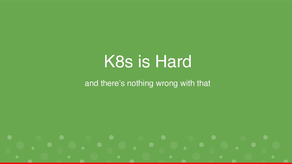 K8s is Hard and there's nothing wrong with that