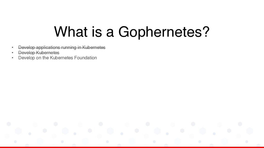 What is a Gophernetes? • Develop applications r...