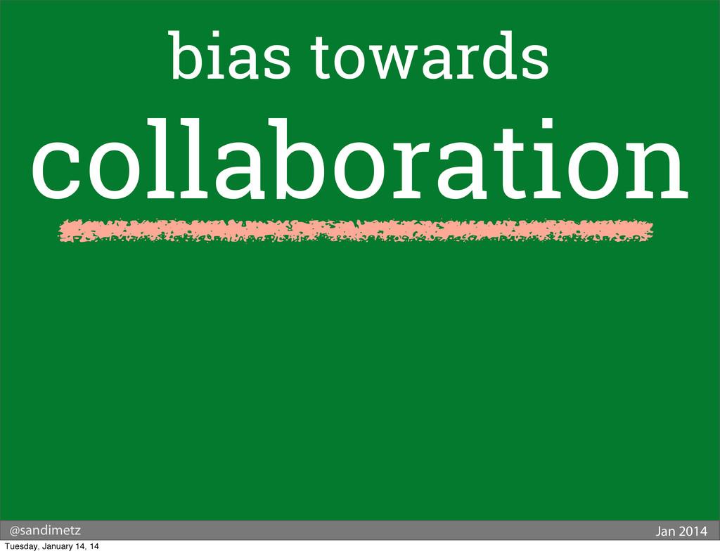 @sandimetz Jan 2014 bias towards collaboration ...