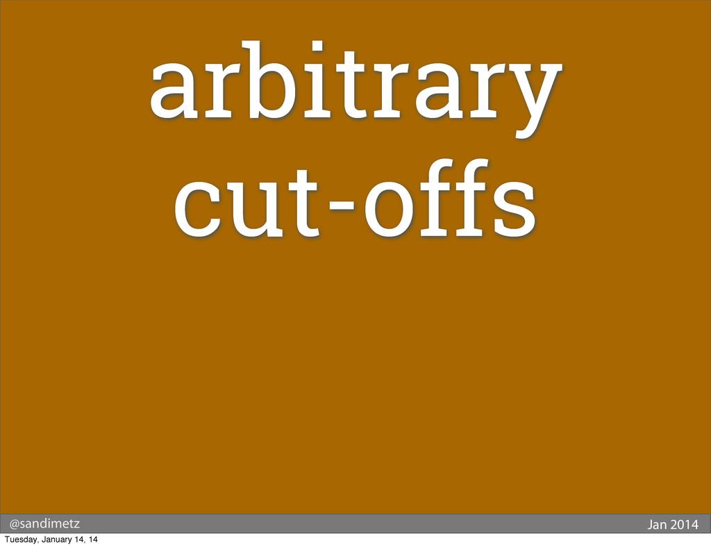 @sandimetz Jan 2014 arbitrary cut-offs Tuesday,...