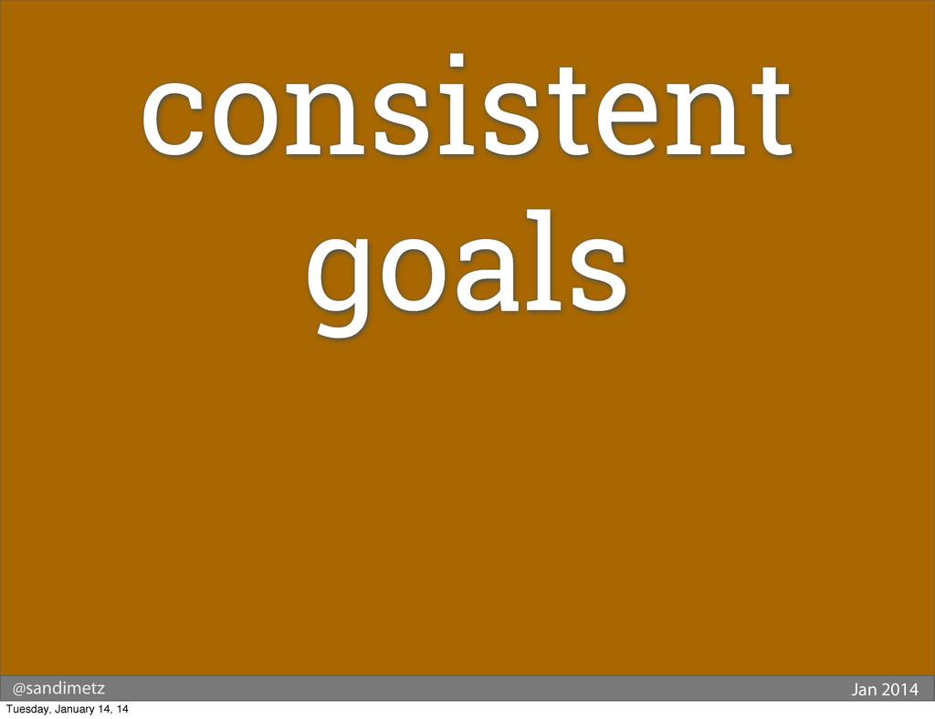 @sandimetz Jan 2014 consistent goals Tuesday, J...