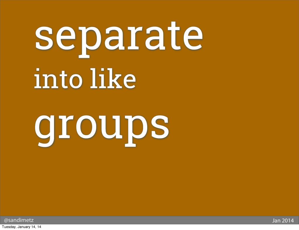 @sandimetz Jan 2014 separate into like groups T...