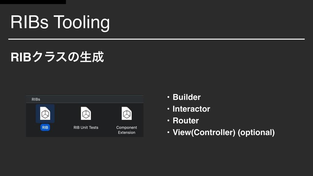 RIBs Tooling RIBΫϥεͷੜ • Builder • Interactor •...