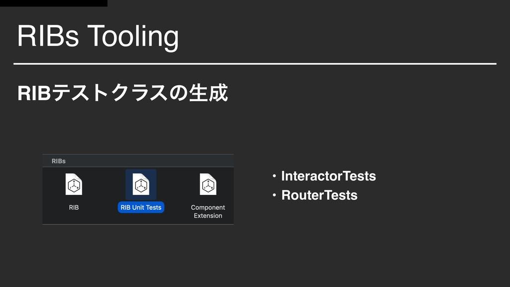 RIBs Tooling RIBςετΫϥεͷੜ • InteractorTests • R...