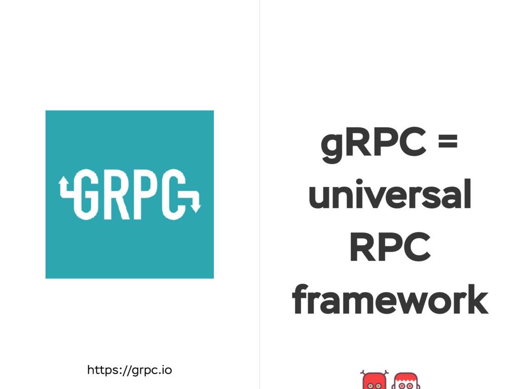gRPC = universal RPC framework https://grpc.io