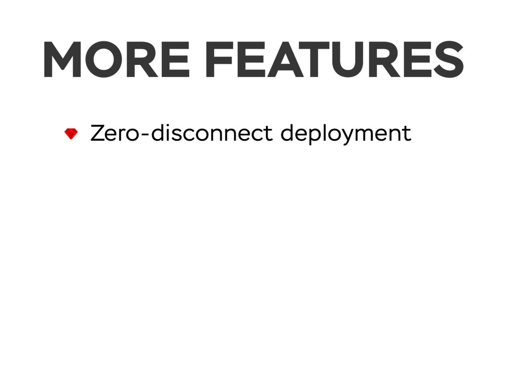 MORE FEATURES Zero-disconnect deployment