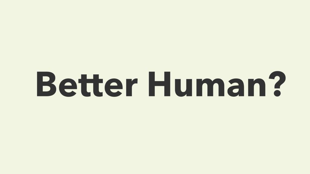 Better Human?