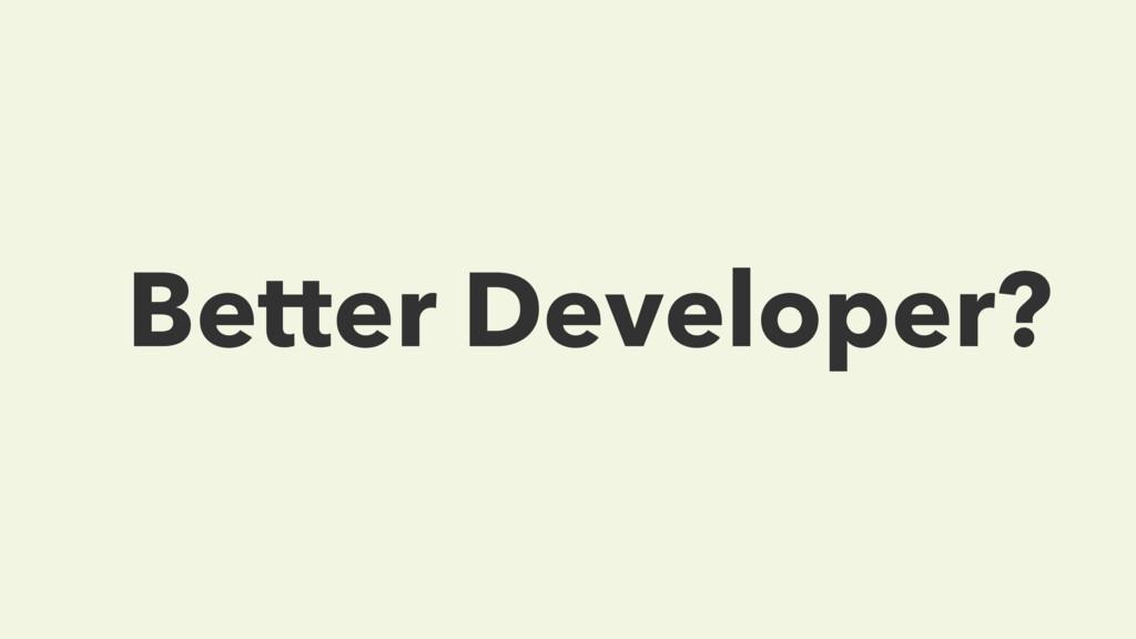 Better Developer?