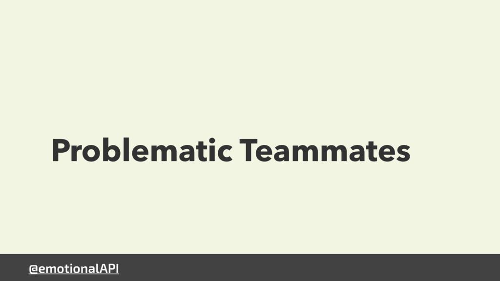 @emotionalAPI Problematic Teammates