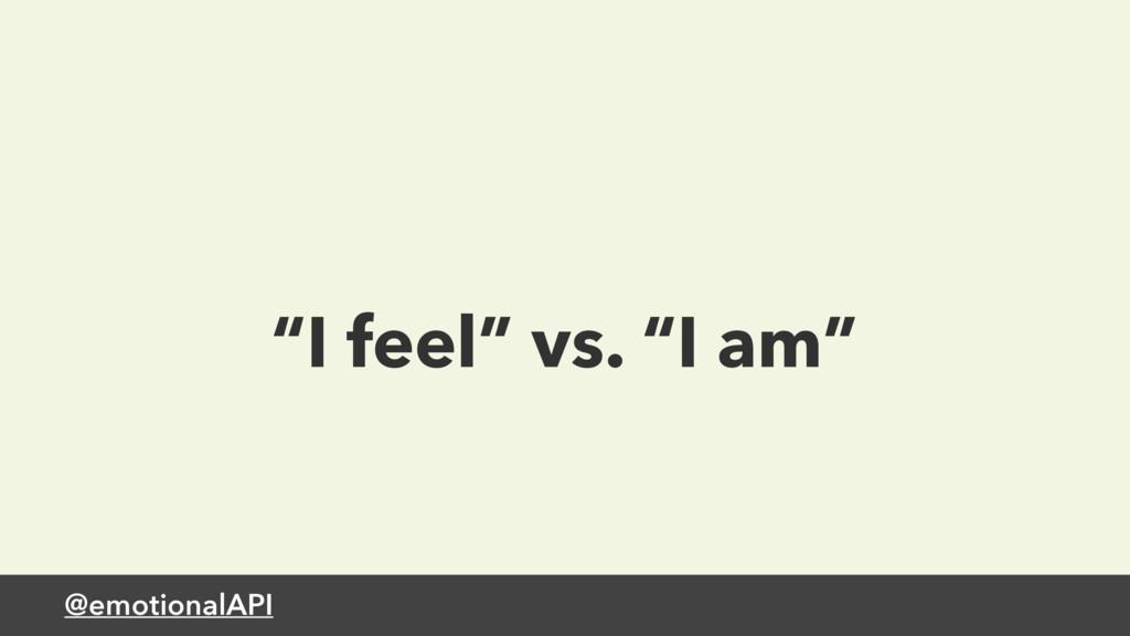 "@emotionalAPI ""I feel"" vs. ""I am"""