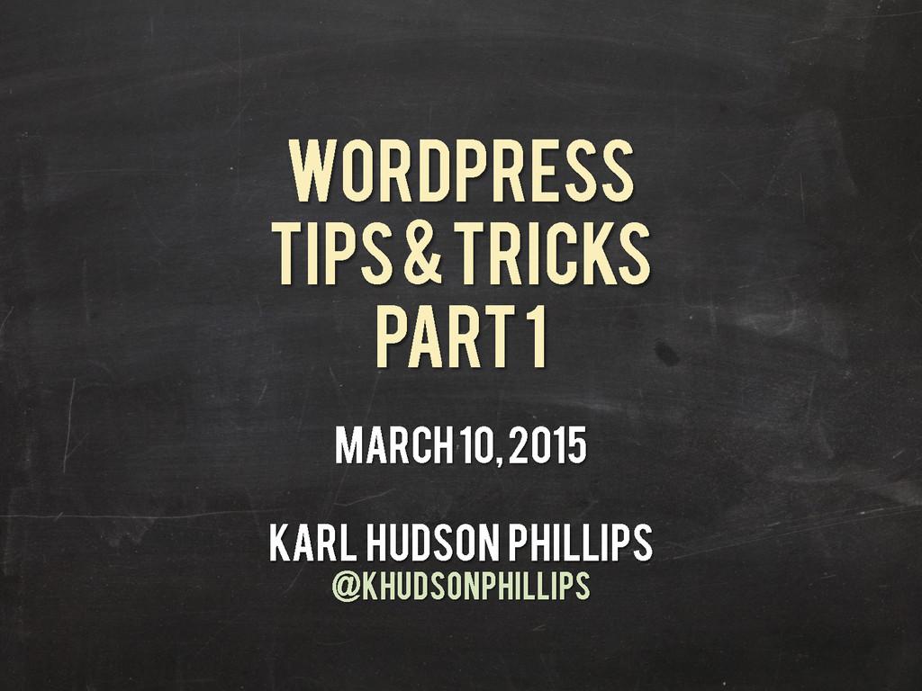 WOrdPress Tips & Tricks Part 1 March 10, 2015 K...