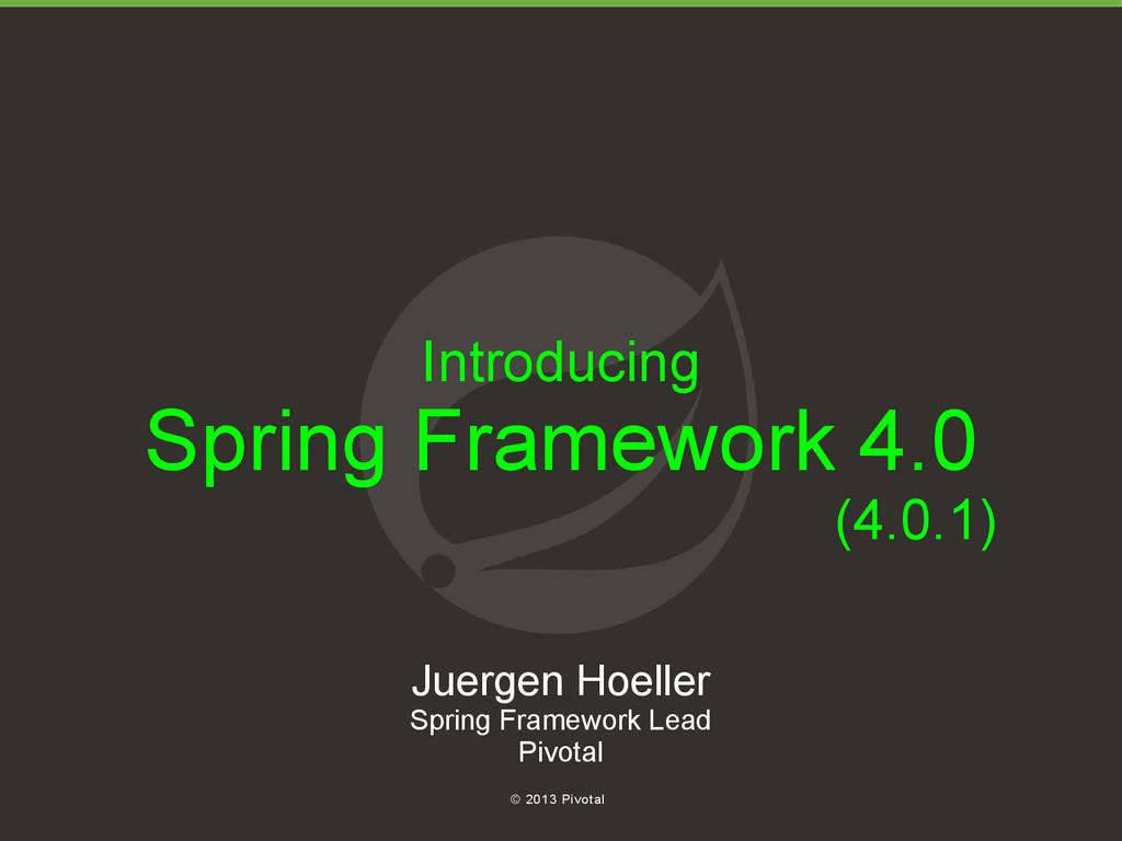 1 © 2013 Pivotal Introducing Spring Framework 4...