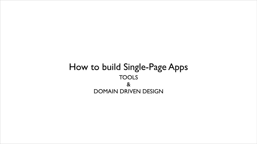 How to build Single-Page Apps TOOLS  &  DOM...