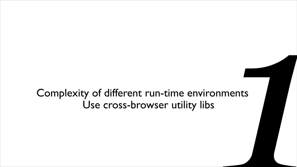 Use cross-browser utility libs Complexity of di...