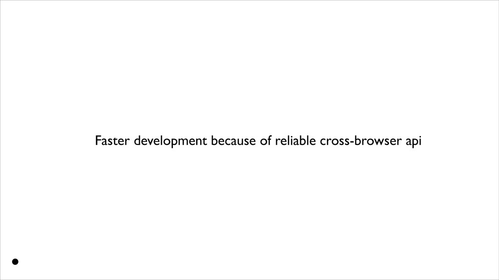 Faster development because of reliable cross-br...