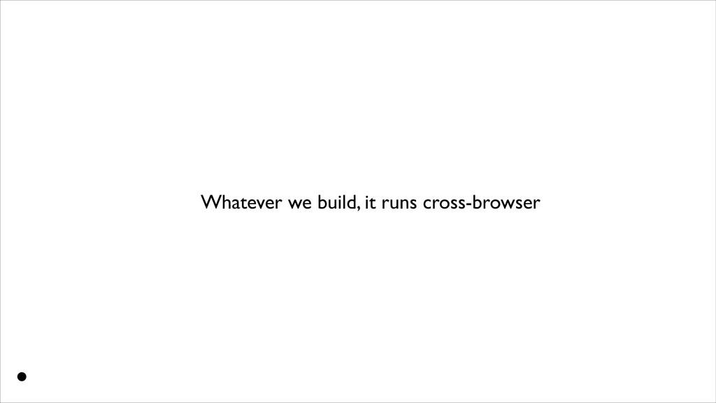 Whatever we build, it runs cross-browser