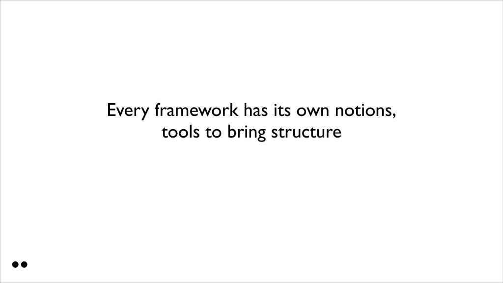 Every framework has its own notions, tools to ...