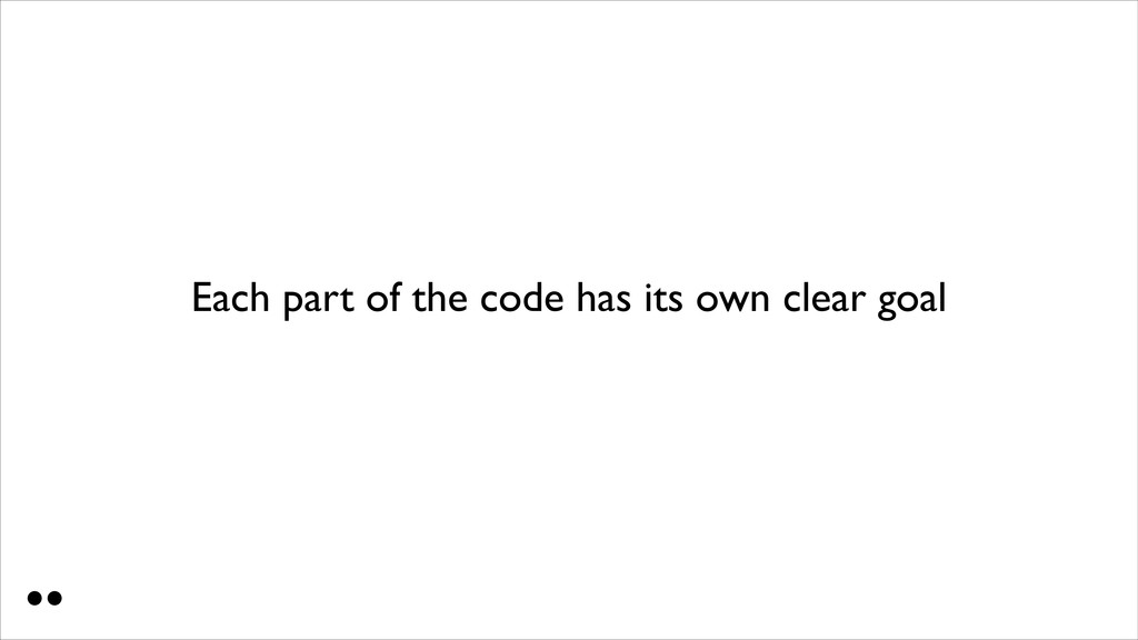 Each part of the code has its own clear goal