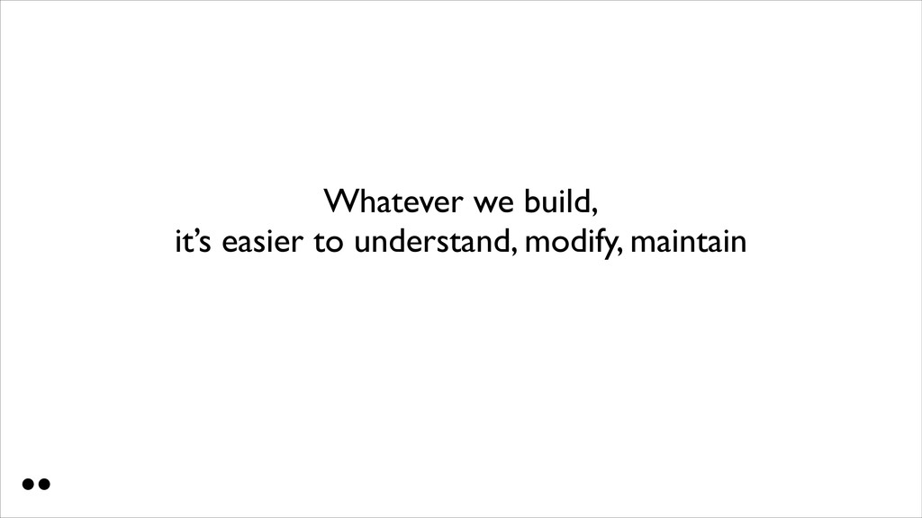 Whatever we build, it's easier to understand, ...