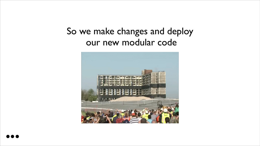 So we make changes and deploy our new modular ...
