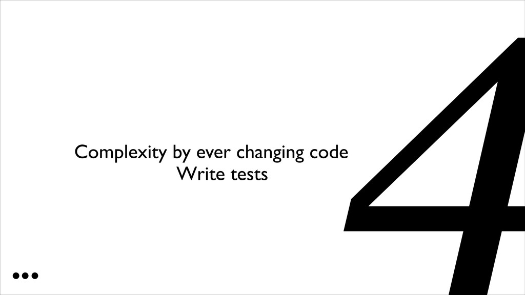 Complexity by ever changing code 4 Write tests