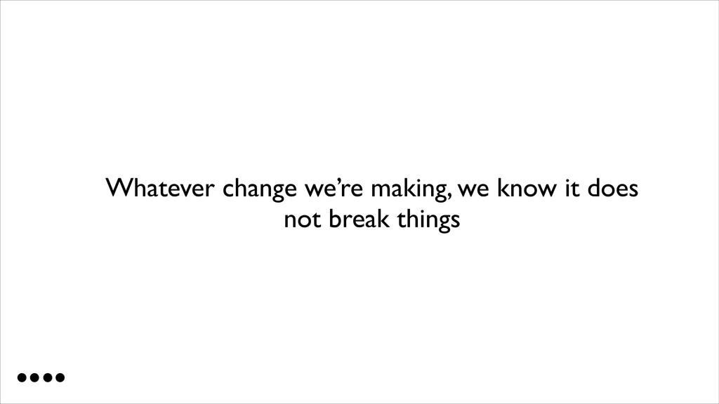 Whatever change we're making, we know it does n...