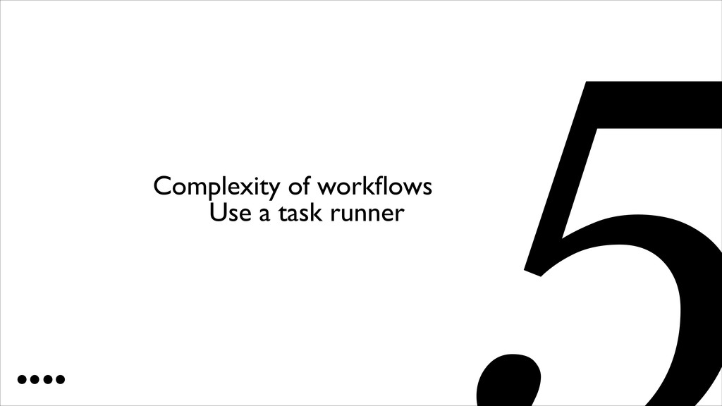 Use a task runner 5 Complexity of workflows
