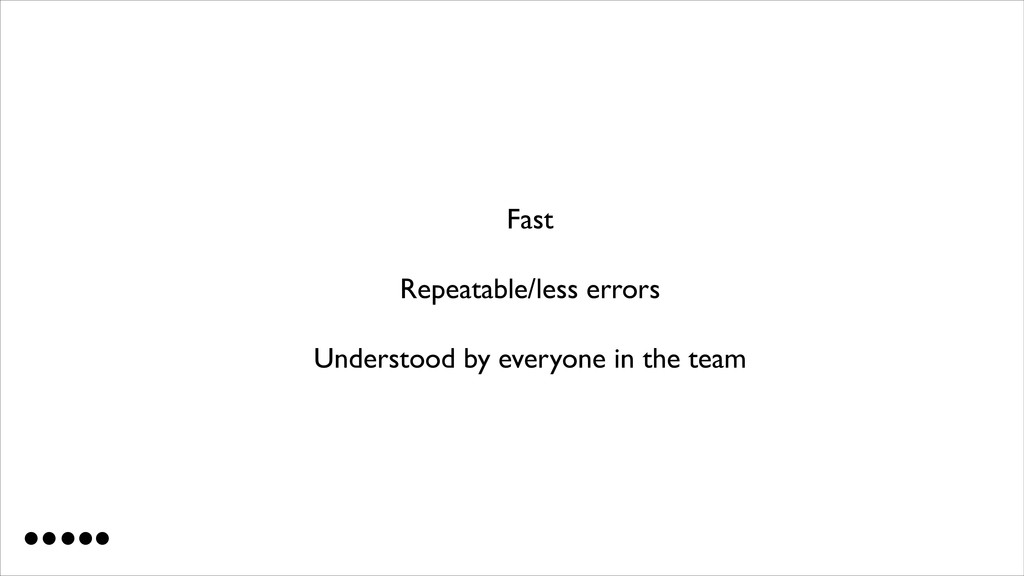 Fast  Repeatable/less errors  Understood by...