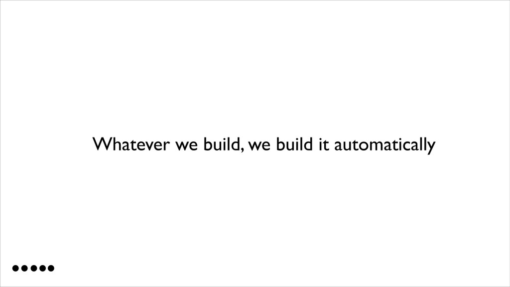 Whatever we build, we build it automatically