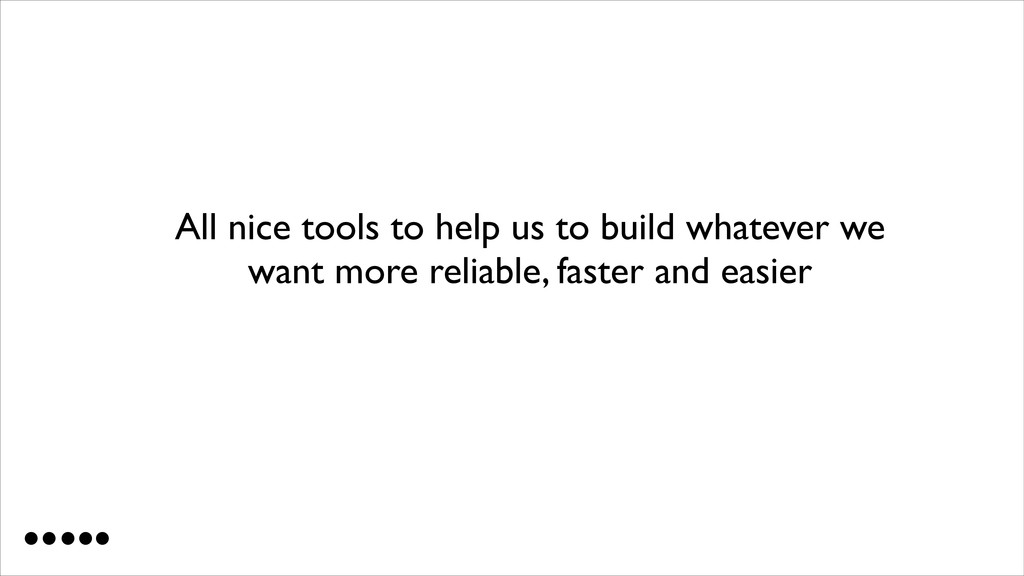 All nice tools to help us to build whatever we ...