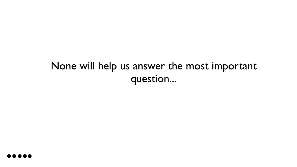 None will help us answer the most important que...