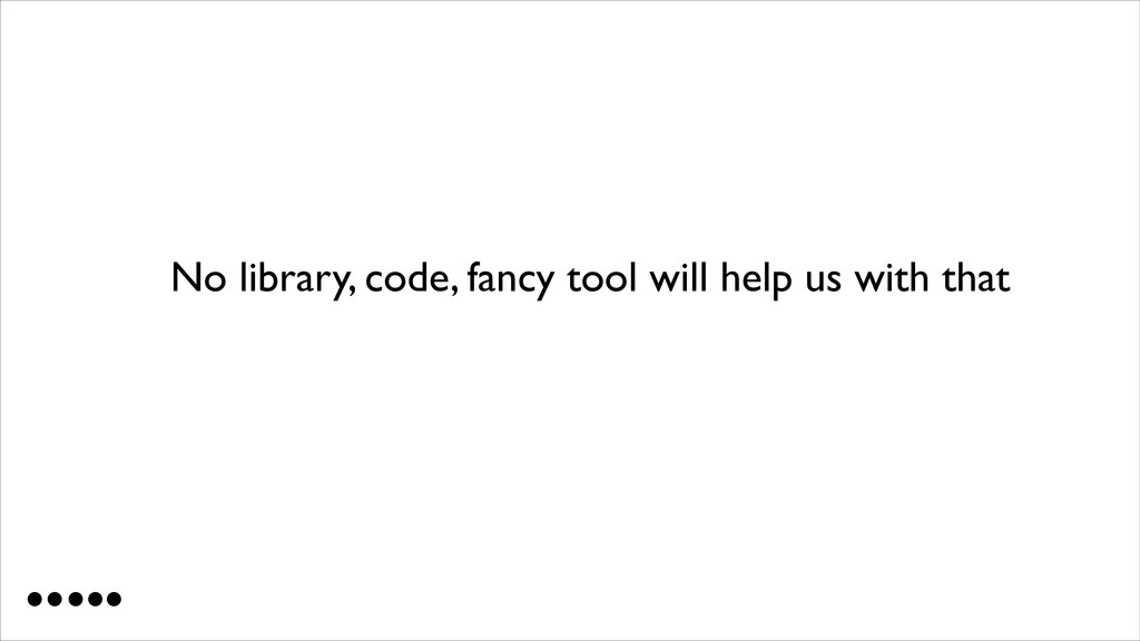 No library, code, fancy tool will help us with ...