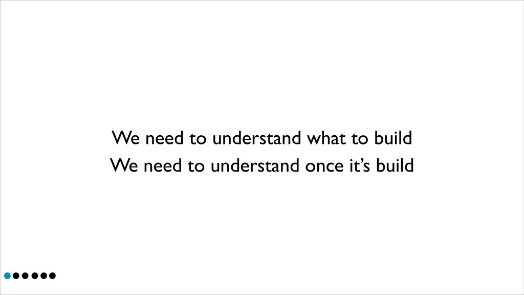 We need to understand what to build We need to ...