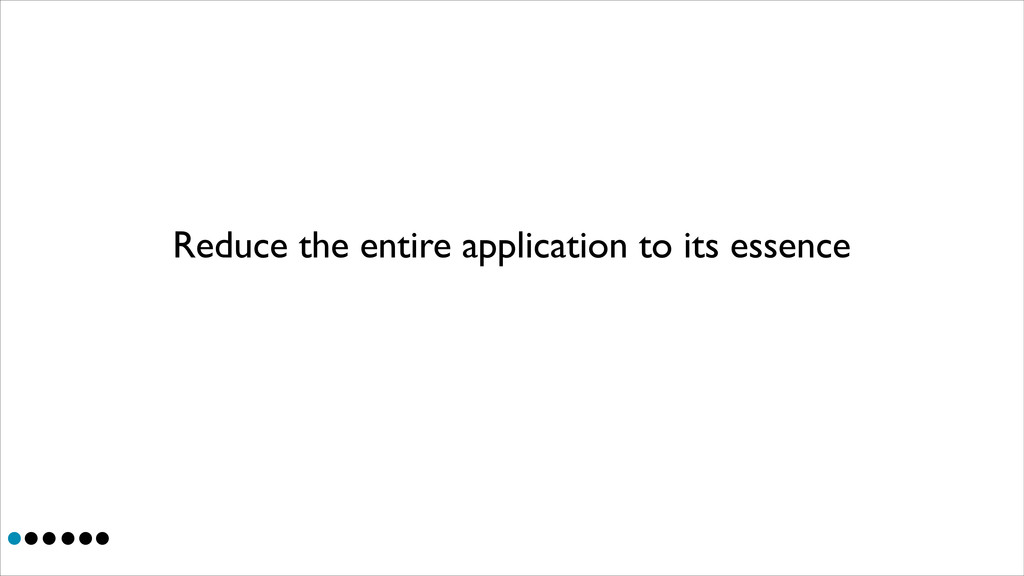 Reduce the entire application to its essence