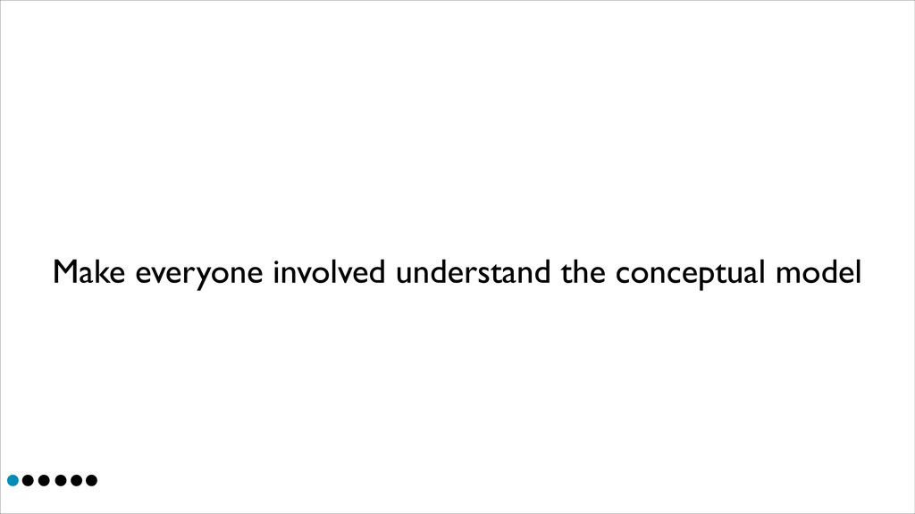 Make everyone involved understand the conceptua...