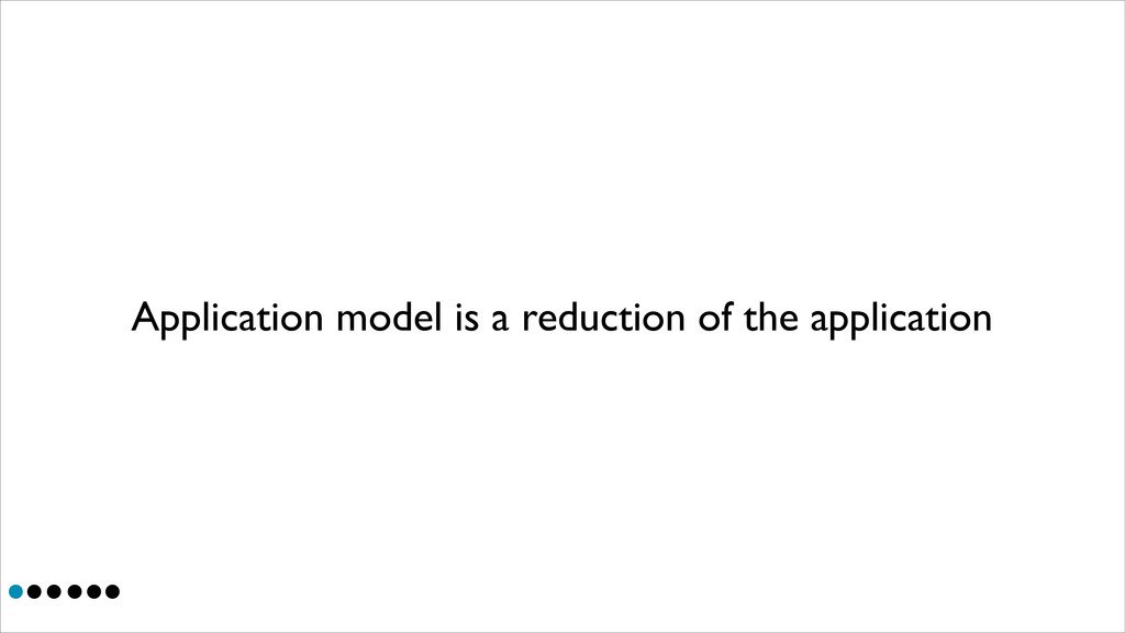 Application model is a reduction of the applica...