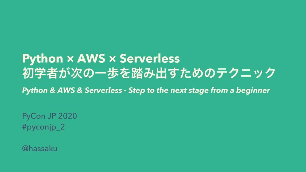 Python × AWS × Serverless ॳֶऀ͕ͷҰาΛ౿Έग़ͨ͢ΊͷςΫχοΫ...
