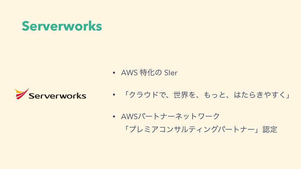 Serverworks • AWS ಛԽͷ SIer • ʮΫϥυͰɺੈքΛɺͬͱɺͨΒ...