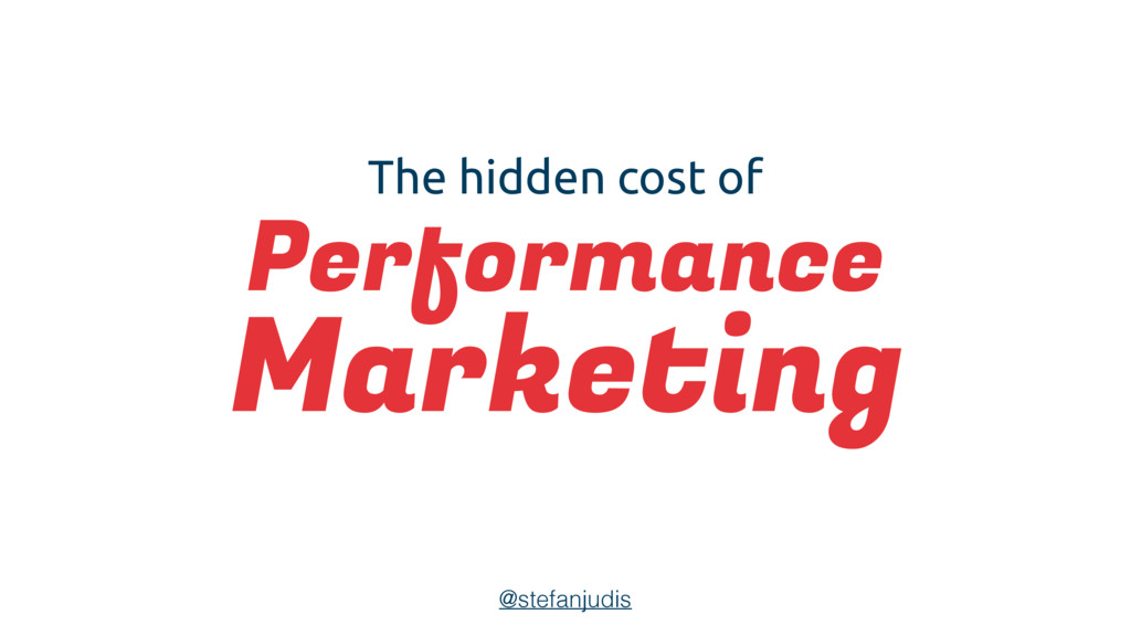 The hidden cost of Performance Marketing @stefa...