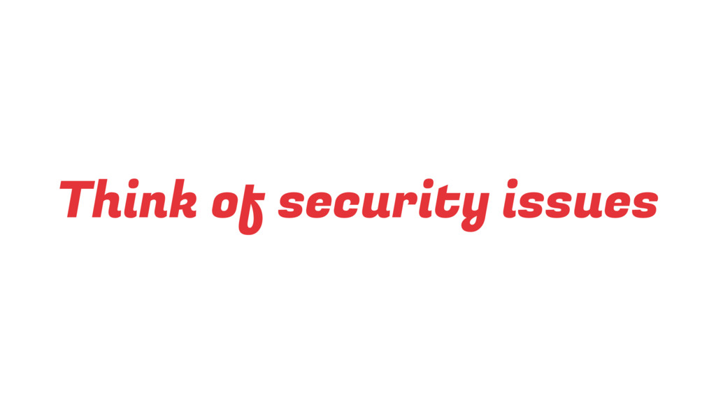 Think of security issues