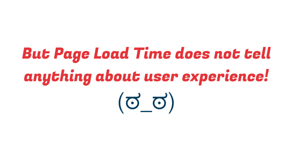 (ಠ_ಠ) But Page Load Time does not tell anything...