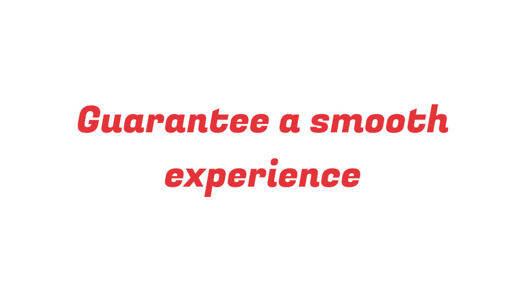 Guarantee a smooth experience