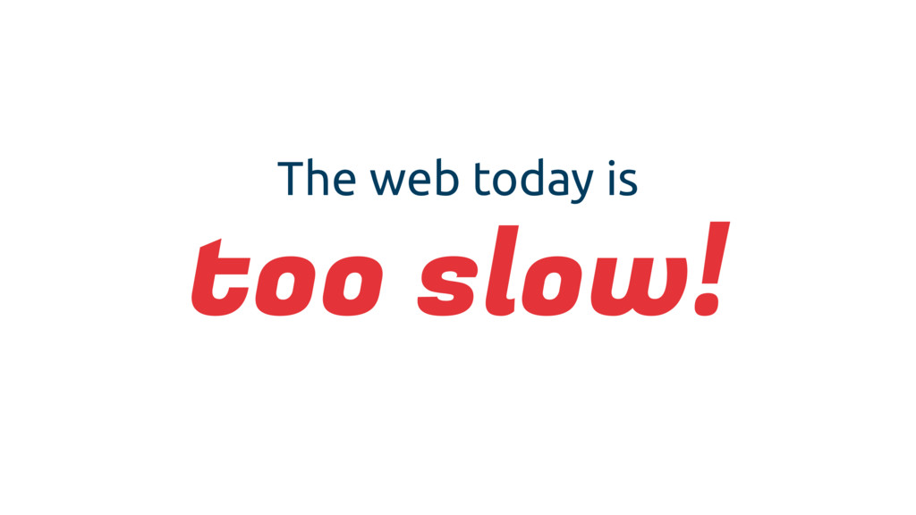 The web today is too slow!